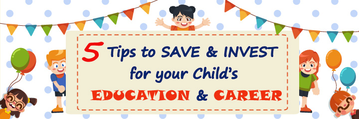 5 Tips to SAVE & INVEST for your Child's EDUCATION & CAREER