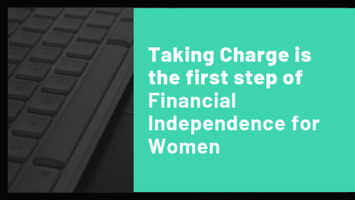 Taking Charge is the first step of Financial Independence for Women